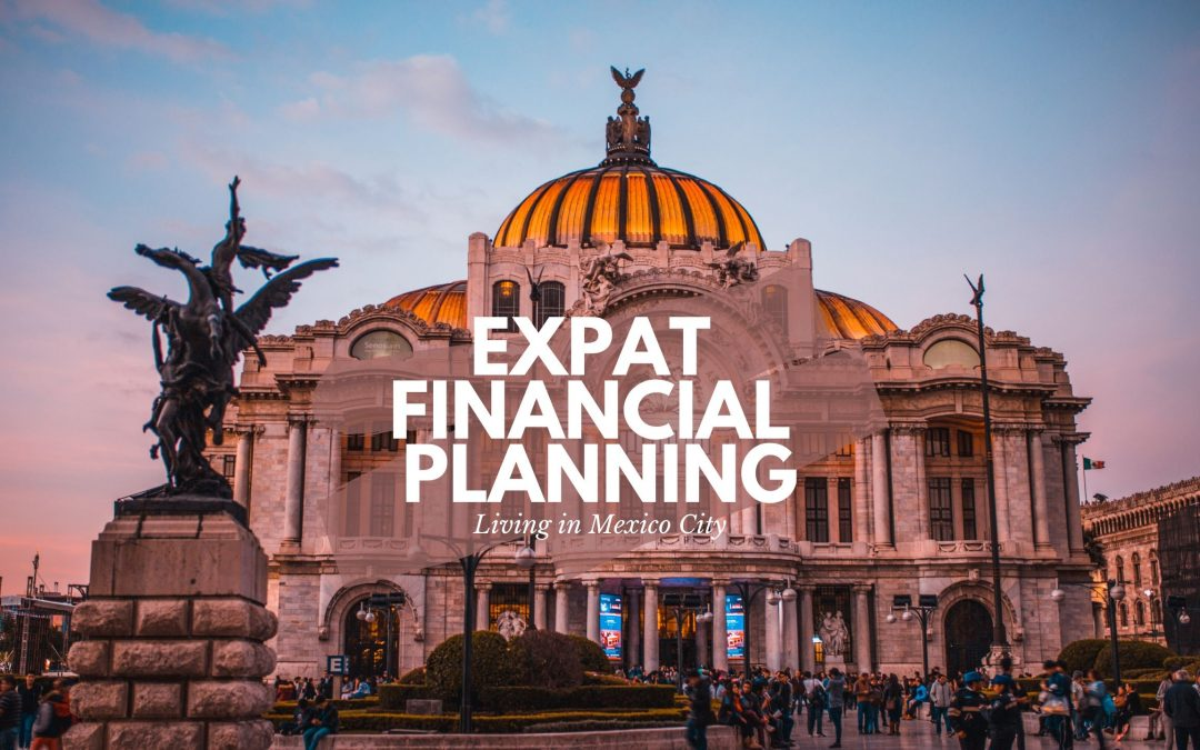 Expat Financial Planning living in CDMX Mexico City